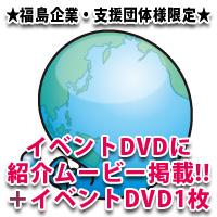 ⑥★福島企業・支援団体様限定★ イベントDVDに紹介ムービー掲載+イベントDVD1枚+2016年版ガイドブックに名入  ※イベント記録として全国・世界に向けて発信するムービーをDVDに収録します。 ※ムービーに掲載される内容など事前にお打合せします。 ※DVDは2015年12月中の発送を予定しております。 ※2016年版の公式ガイドブックにお名前を掲載させていただきます。