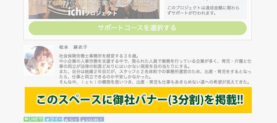 KICK OFFのichiプロジェクトページ内、およびichiのオフィシャルHP内に、協賛企業様のバナーを掲載させて頂きます。