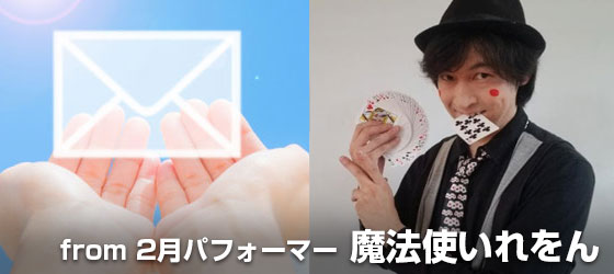 ●2月に福島県でパフォーマンスいただく魔法使いれをんさんから、参加していただいたイベントのレポートメールをお送りいたします。 ●風見映像スタジオ撮影/編集による全イベントの記録&メッセージ動画をお届けします!エンドロールにはこちらのコースの支援者様の名前を記載させていただきます。  3月下旬以降にメールで送付予定