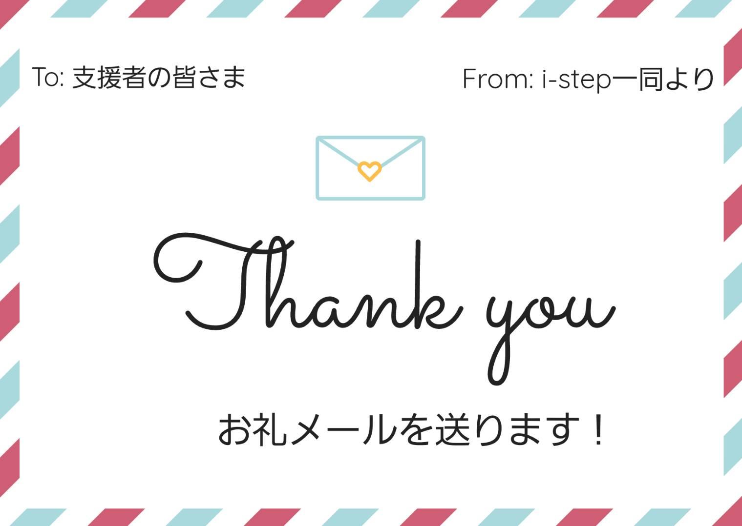 ・感謝の気持ちとして、インターンの学生及びi-step株式会社から、お礼のメールを送らせていただきます。 ・ご支援いただいた方のお名前を、お礼の意味を込めてi-stepのホームページ上に記載させていただきます。(希望者のみ) ※ご利用のメールアドレスによってはお礼のメールが「迷惑メールフォルダ」に入ってしまう場合があります。迷惑メールフォルダに手続き用のメールが届いていないかご確認ください。ドメイン指定受信をされている方は(info@istep.co.jp)からのメールを受信可能に設定してください。 ※ホームページへの名前記載の希望者の方はお礼のメールに詳細を記載します。ご確認ください。